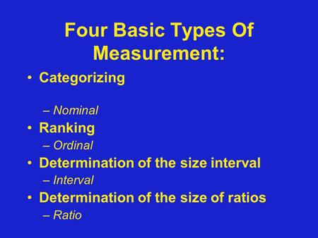 Four Basic Types Of Measurement: Categorizing –Nominal Ranking –Ordinal Determination of the size interval –Interval Determination of the size of ratios.