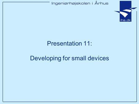 Presentation 11: Developing for small devices. Ingeniørhøjskolen i Århus Slide 2 af 11 Outline Which small devices? What are the limitations and what.