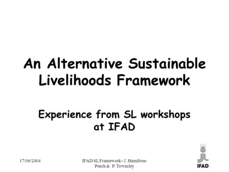 17/06/2004IFAD SL Framework - J. Hamilton- Peach & P. Townsley An Alternative Sustainable Livelihoods Framework Experience from SL workshops at IFAD.