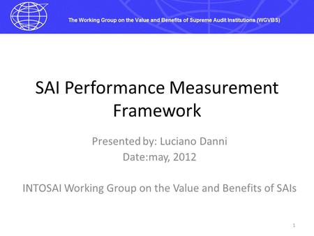 SAI Performance Measurement Framework Presented by: Luciano Danni Date:may, 2012 INTOSAI Working Group on the Value and Benefits of SAIs 1.