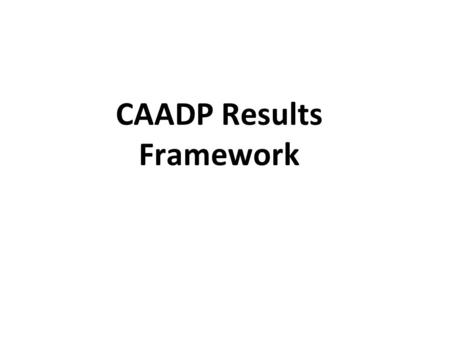 CAADP Results Framework. The AU at various fora & Decisions made a call to direct attention of CAADP to delivering RESULTS and IMPACT. The Sustaining.