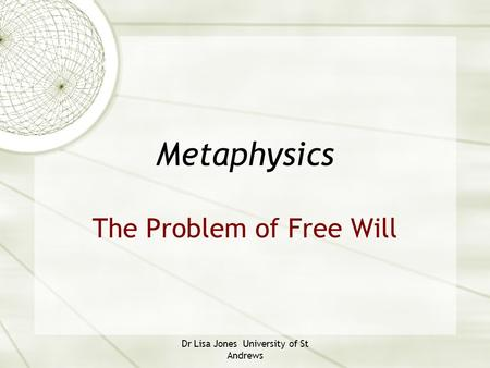Dr Lisa Jones University of St Andrews Metaphysics The Problem of Free Will.