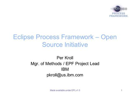 Made available under EPL v1.01 Eclipse Process Framework – Open Source Initiative Per Kroll Mgr. of Methods / EPF Project Lead IBM