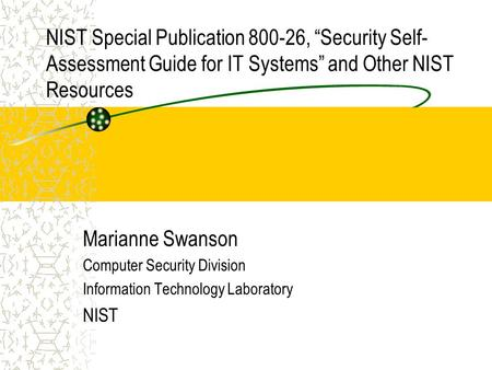 "NIST Special Publication 800-26, ""Security Self- Assessment Guide for IT Systems"" and Other NIST Resources Marianne Swanson Computer Security Division."