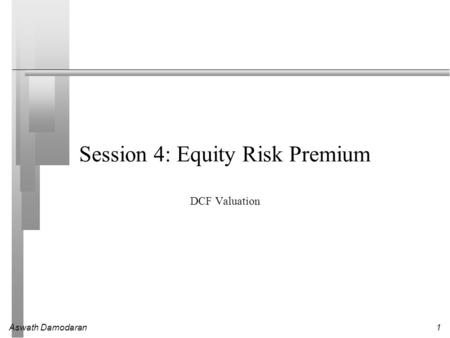 Aswath Damodaran1 Session 4: Equity Risk Premium DCF Valuation.