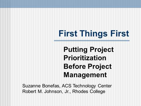 First Things First Putting Project Prioritization Before Project Management Suzanne Bonefas, ACS Technology Center Robert M. Johnson, Jr., Rhodes College.