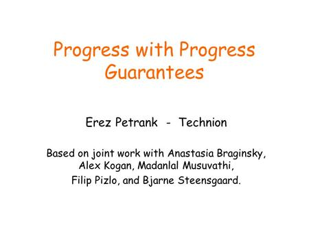 Progress with Progress Guarantees Erez Petrank - Technion Based on joint work with Anastasia Braginsky, Alex Kogan, Madanlal Musuvathi, Filip Pizlo, and.