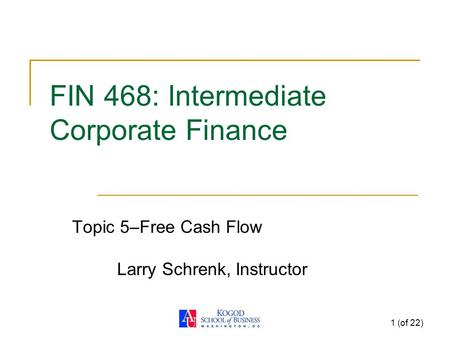 1 (of 22) FIN 468: Intermediate Corporate Finance Topic 5–Free Cash Flow Larry Schrenk, Instructor.