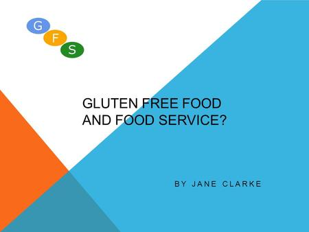 GLUTEN FREE FOOD AND FOOD SERVICE? BY JANE CLARKE.