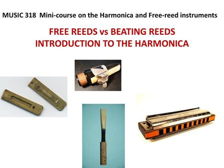 FREE REEDS vs BEATING REEDS INTRODUCTION TO THE HARMONICA MUSIC 318 Mini-course on the Harmonica and Free-reed instruments.
