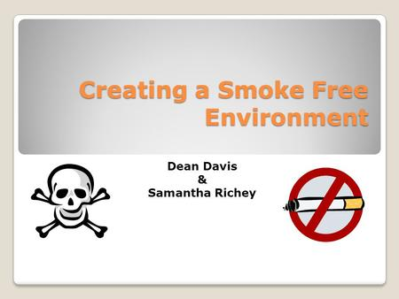 Creating a Smoke Free Environment Dean Davis & Samantha Richey.