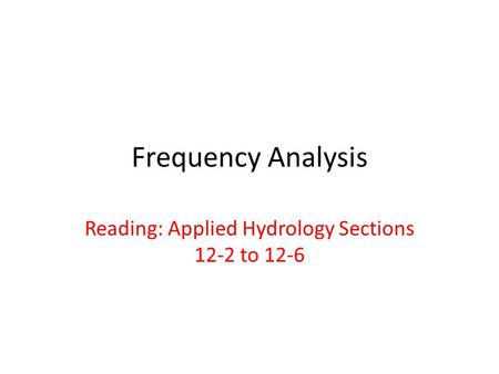Frequency Analysis Reading: Applied Hydrology Sections 12-2 to 12-6.