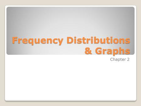 Frequency Distributions & Graphs Chapter 2. Outline 2-1 Introduction 2-2 Organizing Data 2-3 Histograms, Frequency Polygons, and Ogives 2-4 Other Types.