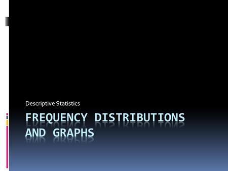Descriptive Statistics. Introduction  Data must be organized  Frequency distribution  Present data  Statistical graphs and charts.