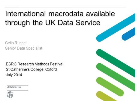 International macrodata available through the UK Data Service Celia Russell Senior Data Specialist ESRC Research Methods Festival St Catherine's College,