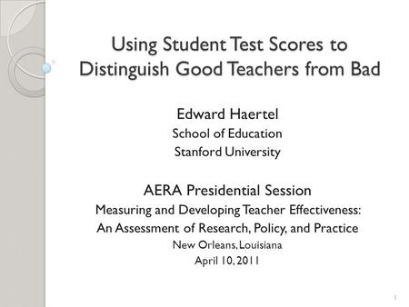 Using Student Test Scores to Distinguish Good Teachers from Bad Edward Haertel School of Education Stanford University AERA Presidential Session Measuring.