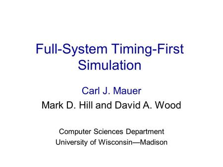 Full-System Timing-First Simulation Carl J. Mauer Mark D. Hill and David A. Wood Computer Sciences Department University of Wisconsin—Madison.