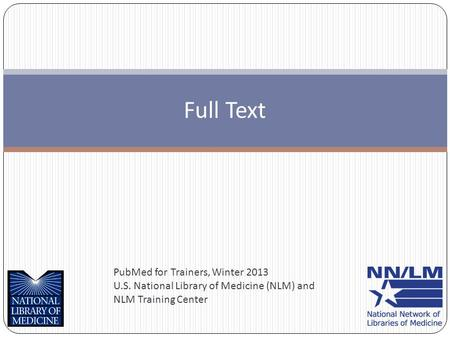 PubMed for Trainers, Winter 2013 U.S. National Library of Medicine (NLM) and NLM Training Center Full Text.