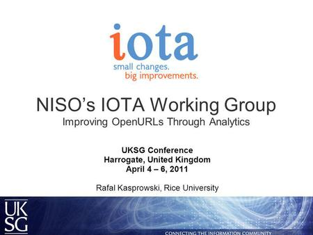 NISO's IOTA Working Group Improving OpenURLs Through Analytics UKSG Conference Harrogate, United Kingdom April 4 – 6, 2011 Rafal Kasprowski, Rice University.