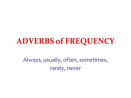ADVERBS of FREQUENCY Always, usually, often, sometimes, rarely, never.