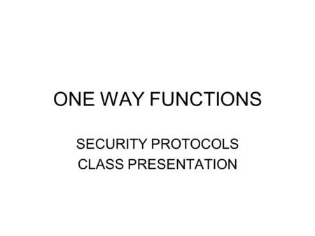 ONE WAY FUNCTIONS SECURITY PROTOCOLS CLASS PRESENTATION.