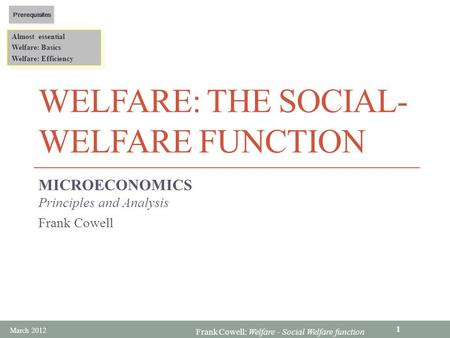 Frank Cowell: Welfare - Social Welfare function WELFARE: THE SOCIAL- WELFARE FUNCTION MICROECONOMICS Principles and Analysis Frank Cowell Almost essential.