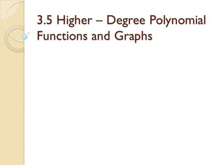3.5 Higher – Degree Polynomial Functions and Graphs.