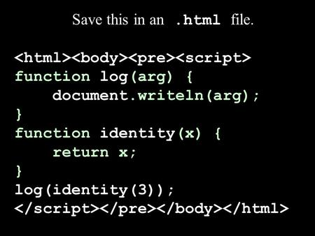 Save this in an.html file. function log(arg) { document.writeln(arg); } function identity(x) { return x; } log(identity(3));