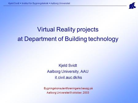 Virtual Reality projects at Department of Building technology Kjeld Svidt Aalborg University, AAU it.civil.auc.dk/ks Bygningskonsulentforeningens besøg.
