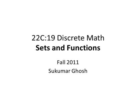22C:19 Discrete Math Sets and Functions Fall 2011 Sukumar Ghosh.