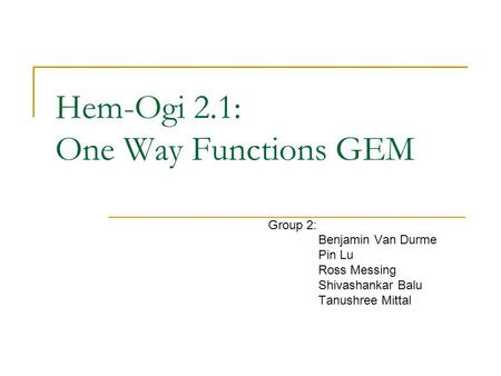 Hem-Ogi 2.1: One Way Functions GEM Group 2: Benjamin Van Durme Pin Lu Ross Messing Shivashankar Balu Tanushree Mittal.
