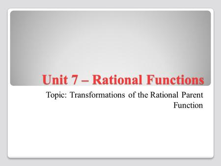 Unit 7 – Rational Functions Topic: Transformations of the Rational Parent Function.
