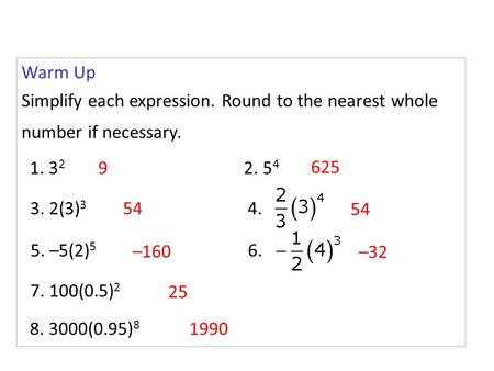 Warm Up Simplify each expression. Round to the nearest whole number if necessary. 1. 32 9 2. 54 625 3. 2(3)3 54 4. 54 5. –5(2)5 –160 6. –32 7. 100(0.5)2.