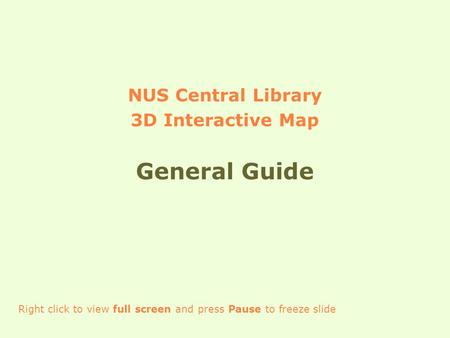 NUS Central Library 3D Interactive Map General Guide Right click to view full screen and press Pause to freeze slide.