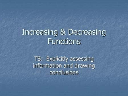 TS: Explicitly assessing information and drawing conclusions Increasing & Decreasing Functions.