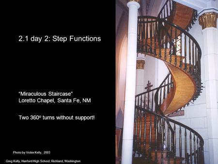 "2.1 day 2: Step Functions ""Miraculous Staircase"" Loretto Chapel, Santa Fe, NM Two 360 o turns without support! Greg Kelly, Hanford High School, Richland,"
