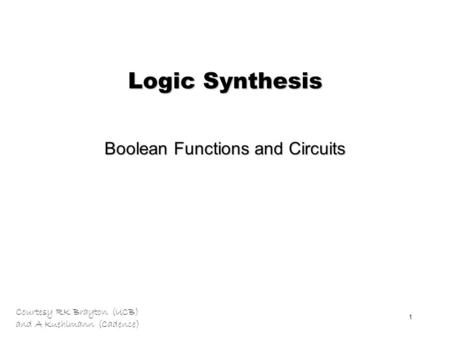 Courtesy RK Brayton (UCB) and A Kuehlmann (Cadence) 1 Logic Synthesis Boolean Functions and Circuits.