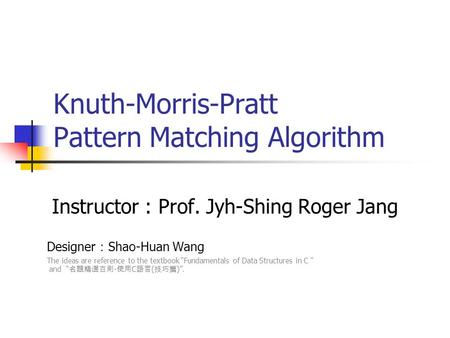 Knuth-Morris-Pratt Pattern Matching Algorithm Instructor : Prof. Jyh-Shing Roger Jang Designer : Shao-Huan Wang The ideas are reference to the textbook.