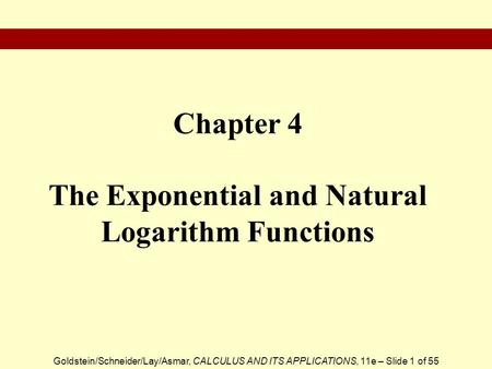 Goldstein/Schneider/Lay/Asmar, CALCULUS AND ITS APPLICATIONS, 11e – Slide 1 of 55 Chapter 4 The Exponential and Natural Logarithm Functions.