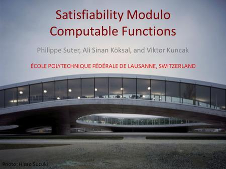 Satisfiability Modulo Computable Functions Philippe Suter, Ali Sinan Köksal, and Viktor Kuncak ÉCOLE POLYTECHNIQUE FÉDÉRALE DE LAUSANNE, SWITZERLAND Photo: