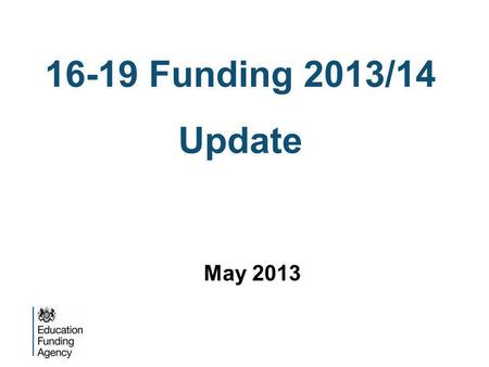 16-19 Funding 2013/14 Update May 2013. What is changing? Funding per student Study programmes Raising Participation Age.