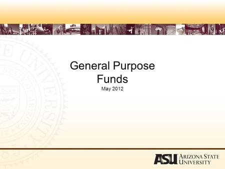 General Purpose Funds May 2012. Objectives –Define General Purpose Funds –Explain reporting requirements –Identify rules that apply to General Purpose.