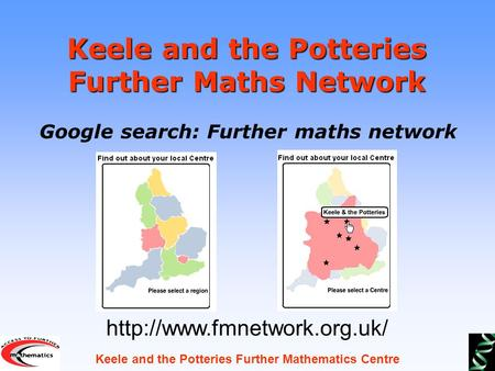 Keele and the Potteries Further Mathematics Centre Keele and the Potteries Further Maths Network Google search: Further maths network