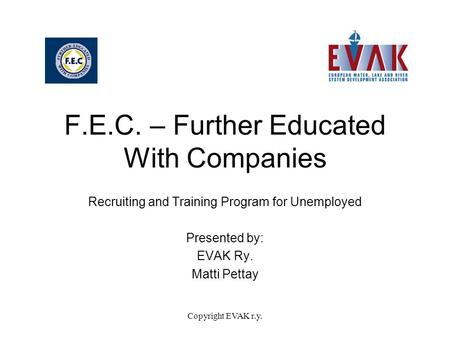 Copyright EVAK r.y. F.E.C. – Further Educated With Companies Recruiting and Training Program for Unemployed Presented by: EVAK Ry. Matti Pettay.