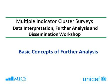 Multiple Indicator Cluster Surveys Data Interpretation, Further Analysis and Dissemination Workshop Basic Concepts of Further Analysis.
