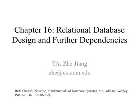 Chapter 16: Relational Database Design and Further Dependencies Ref: Elmasri, Navathe, Fundamentals of Database Systems, 6th, Addison Wesley, ISBN-10: