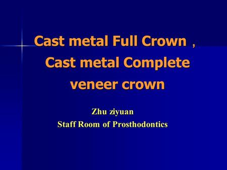 Cast metal Full Crown , Cast metal Complete veneer crown Zhu ziyuan Staff Room of Prosthodontics.