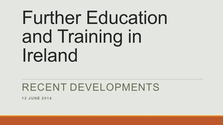 Further Education and Training in Ireland RECENT DEVELOPMENTS 12 JUNE 2014.