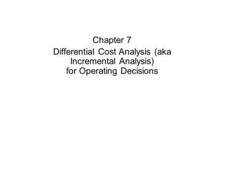 Chapter 7 Differential Cost Analysis (aka Incremental Analysis) for Operating Decisions.