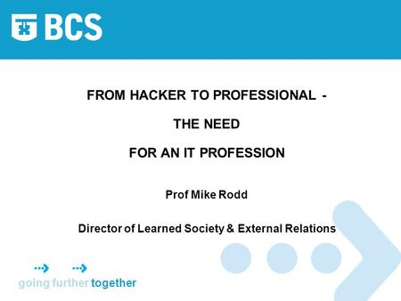 Going further together FROM HACKER TO PROFESSIONAL - THE NEED FOR AN IT PROFESSION Prof Mike Rodd Director of Learned Society & External Relations.